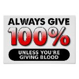 Always Give 100% Unless You're Giving Blood