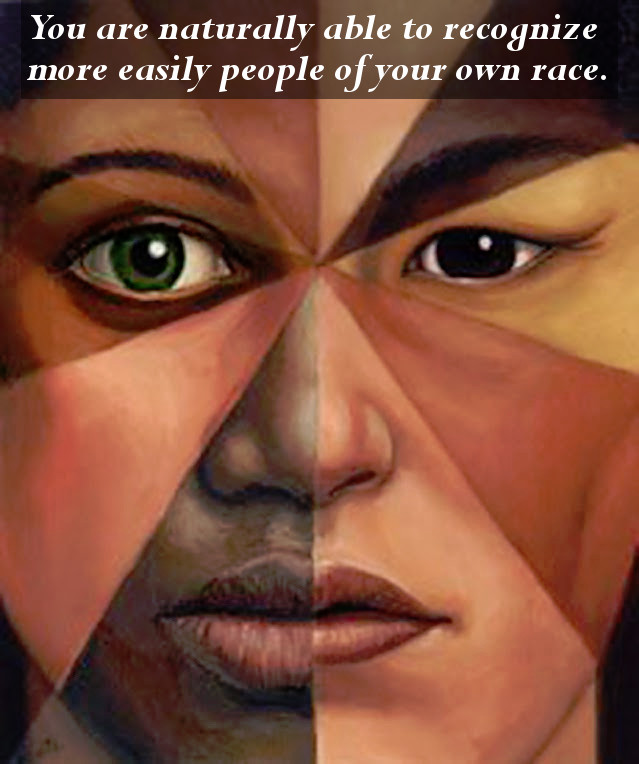 You can recognize people of your own race easier